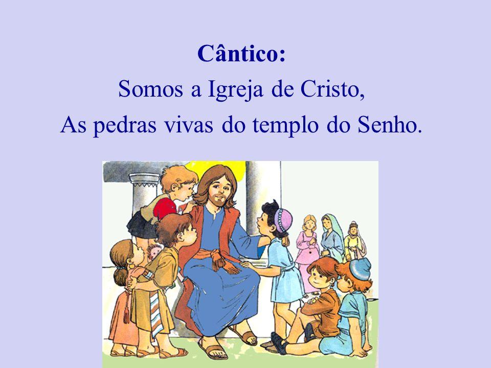 Cântico: Somos a Igreja de Cristo, As pedras vivas do templo do Senho.