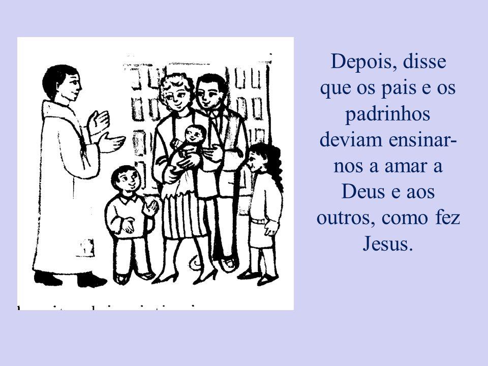 Depois, disse que os pais e os padrinhos deviam ensinar-nos a amar a Deus e aos outros, como fez Jesus.