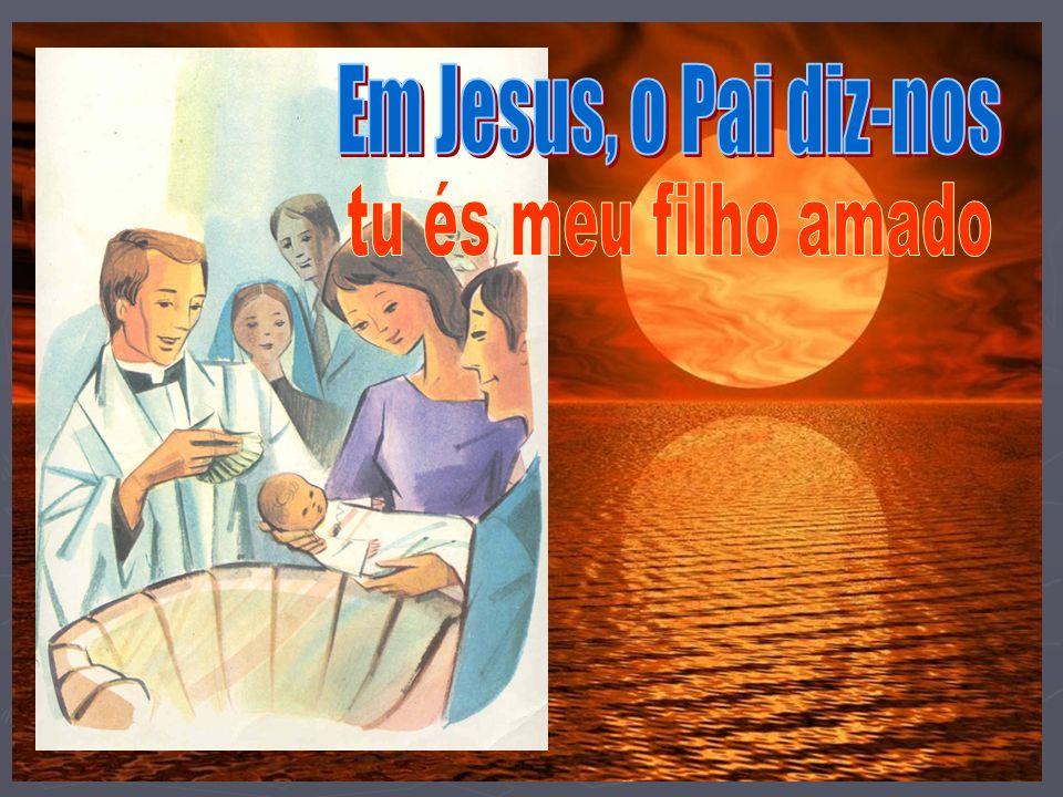 Em Jesus, o Pai diz-nos tu és meu filho amado