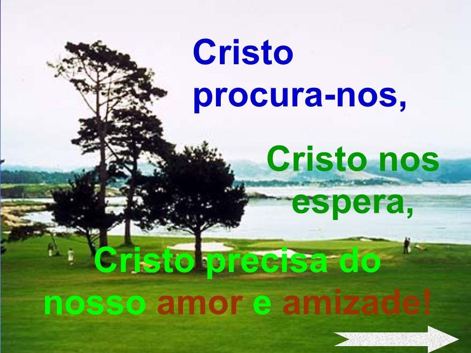 Cristo precisa do nosso amor e amizade!
