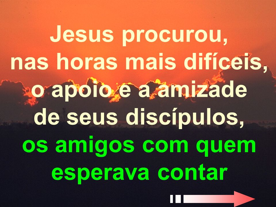 Jesus procurou, nas horas mais difíceis, o apoio e a amizade de seus discípulos, os amigos com quem esperava contar