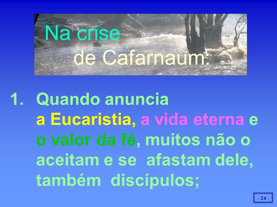 Na crise de Cafarnaum: 1. Quando anuncia a Eucaristia, a vida eterna e o valor da fé, muitos não o aceitam e se afastam dele, também discípulos;