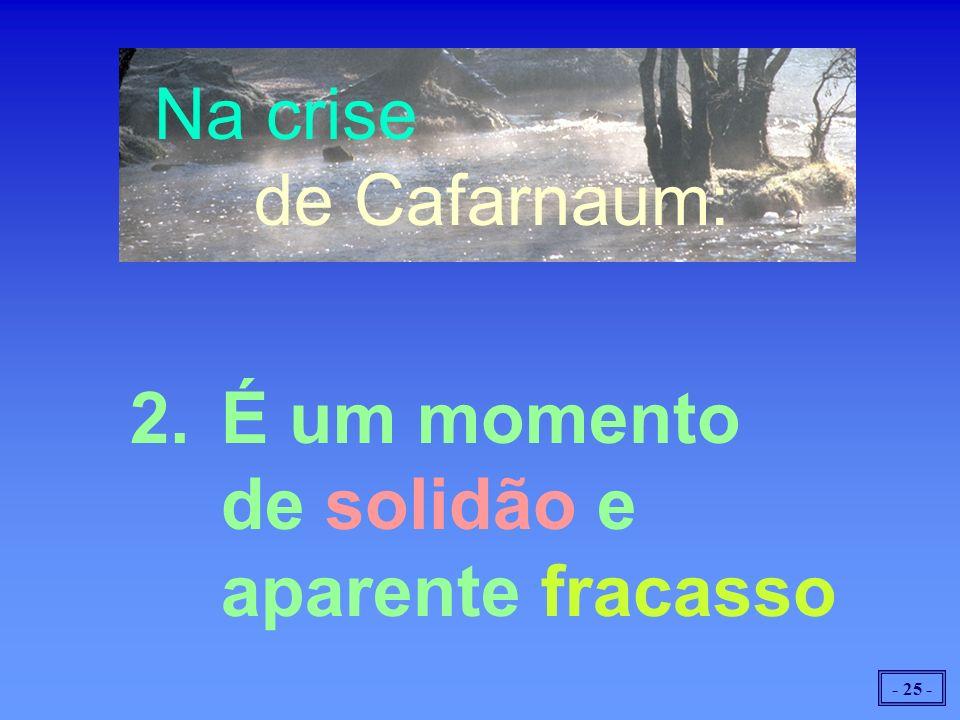 Na crise de Cafarnaum: 2. É um momento de solidão e aparente fracasso