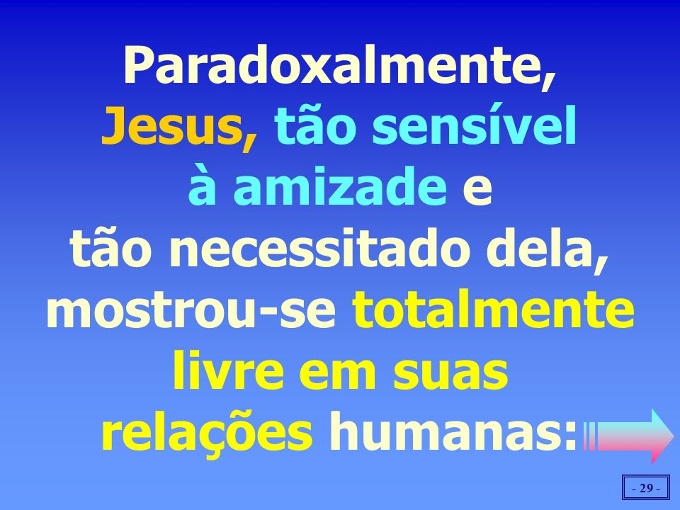 Paradoxalmente, Jesus, tão sensível à amizade e tão necessitado dela, mostrou-se totalmente livre em suas relações humanas:
