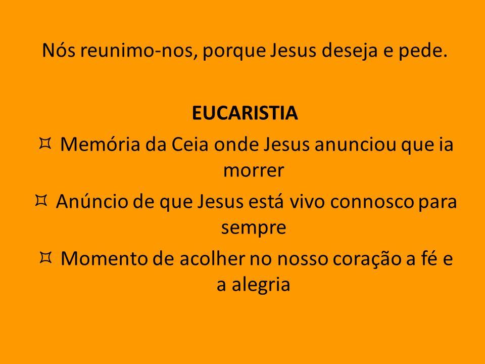 Nós reunimo-nos, porque Jesus deseja e pede. EUCARISTIA