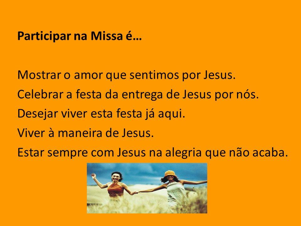 Participar na Missa é… Mostrar o amor que sentimos por Jesus. Celebrar a festa da entrega de Jesus por nós.