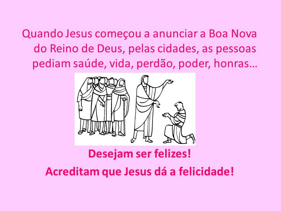 Quando Jesus começou a anunciar a Boa Nova do Reino de Deus, pelas cidades, as pessoas pediam saúde, vida, perdão, poder, honras… Desejam ser felizes.