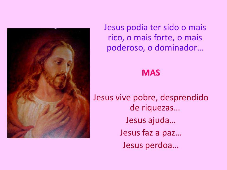 Jesus podia ter sido o mais rico, o mais forte, o mais poderoso, o dominador… MAS Jesus vive pobre, desprendido de riquezas… Jesus ajuda… Jesus faz a paz… Jesus perdoa…