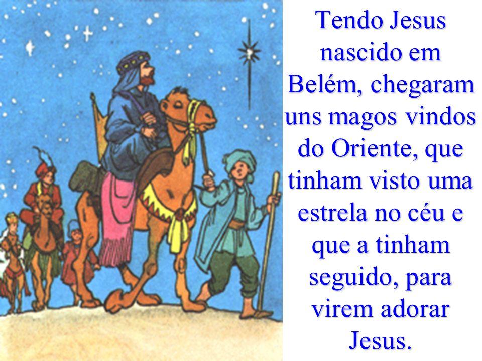 Tendo Jesus nascido em Belém, chegaram uns magos vindos do Oriente, que tinham visto uma estrela no céu e que a tinham seguido, para virem adorar Jesus.