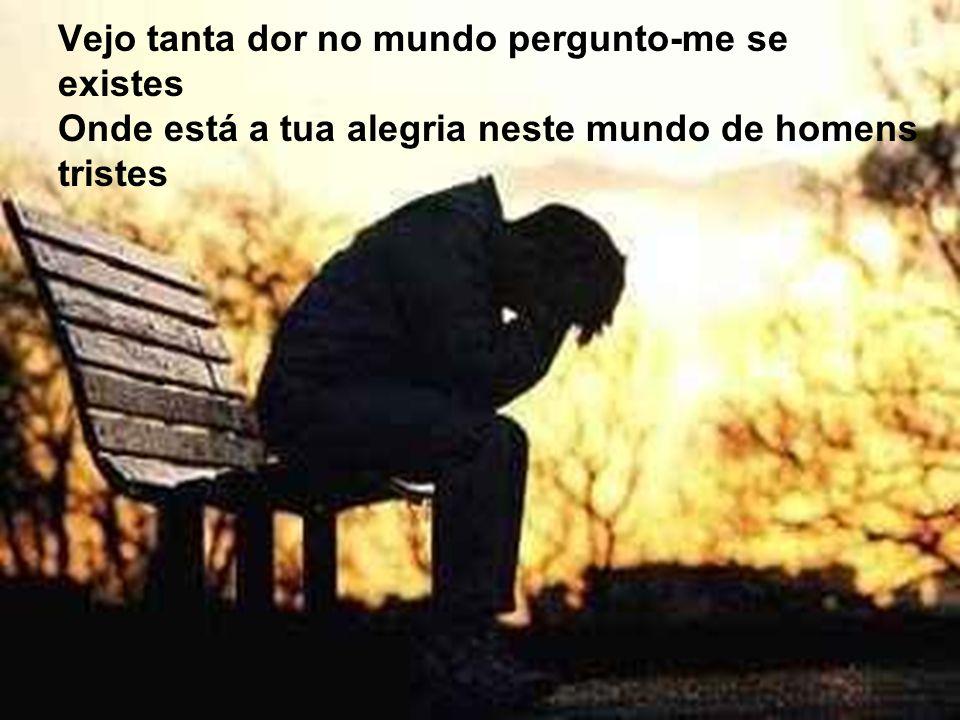 Vejo tanta dor no mundo pergunto-me se existes Onde está a tua alegria neste mundo de homens tristes