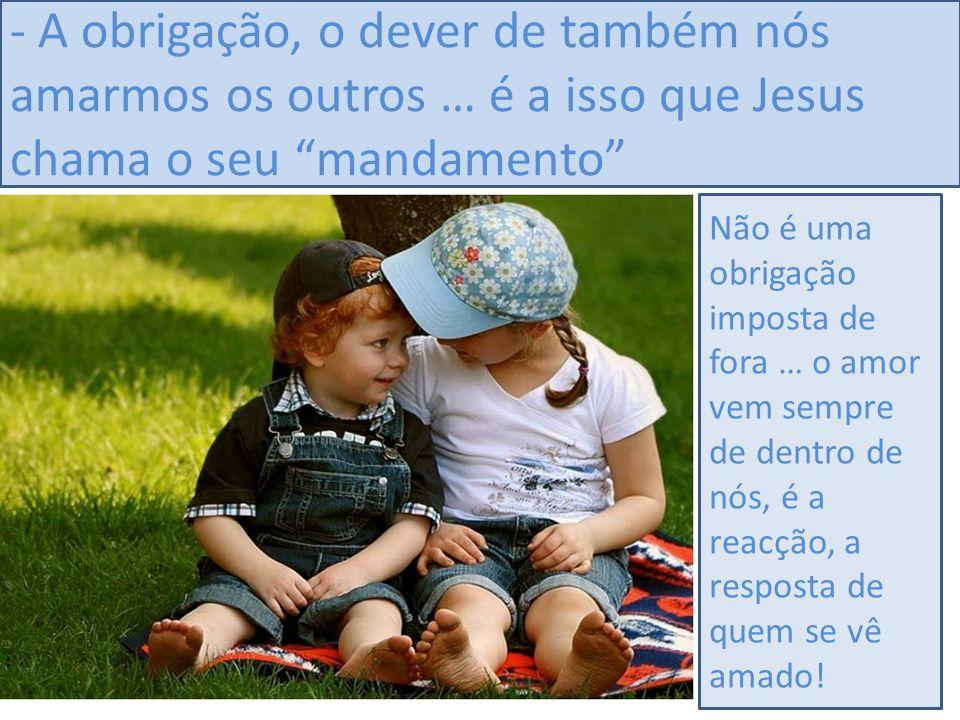 - A obrigação, o dever de também nós amarmos os outros … é a isso que Jesus chama o seu mandamento