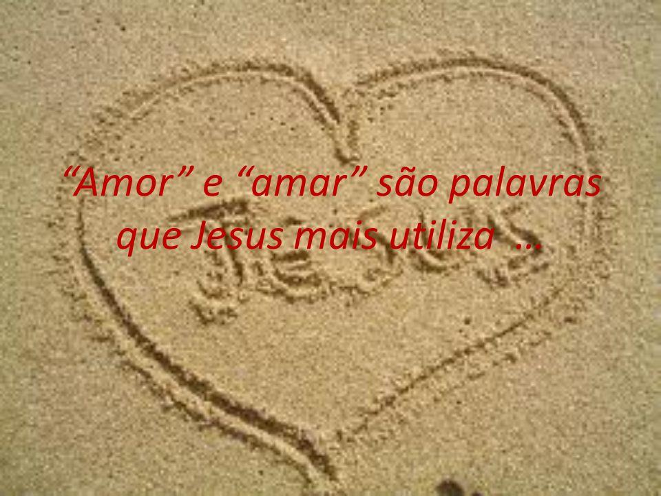 Amor e amar são palavras que Jesus mais utiliza …