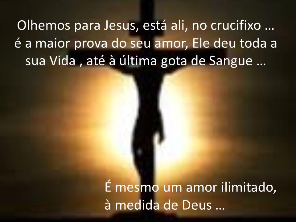 Olhemos para Jesus, está ali, no crucifixo … é a maior prova do seu amor, Ele deu toda a sua Vida , até à última gota de Sangue …