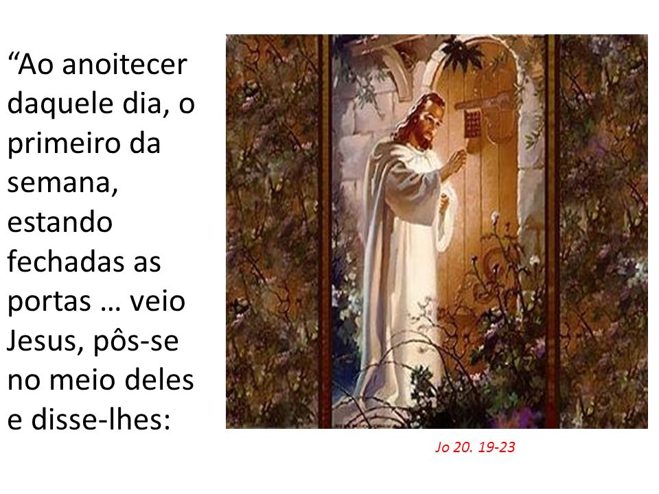 Ao anoitecer daquele dia, o primeiro da semana, estando fechadas as portas … veio Jesus, pôs-se no meio deles e disse-lhes: