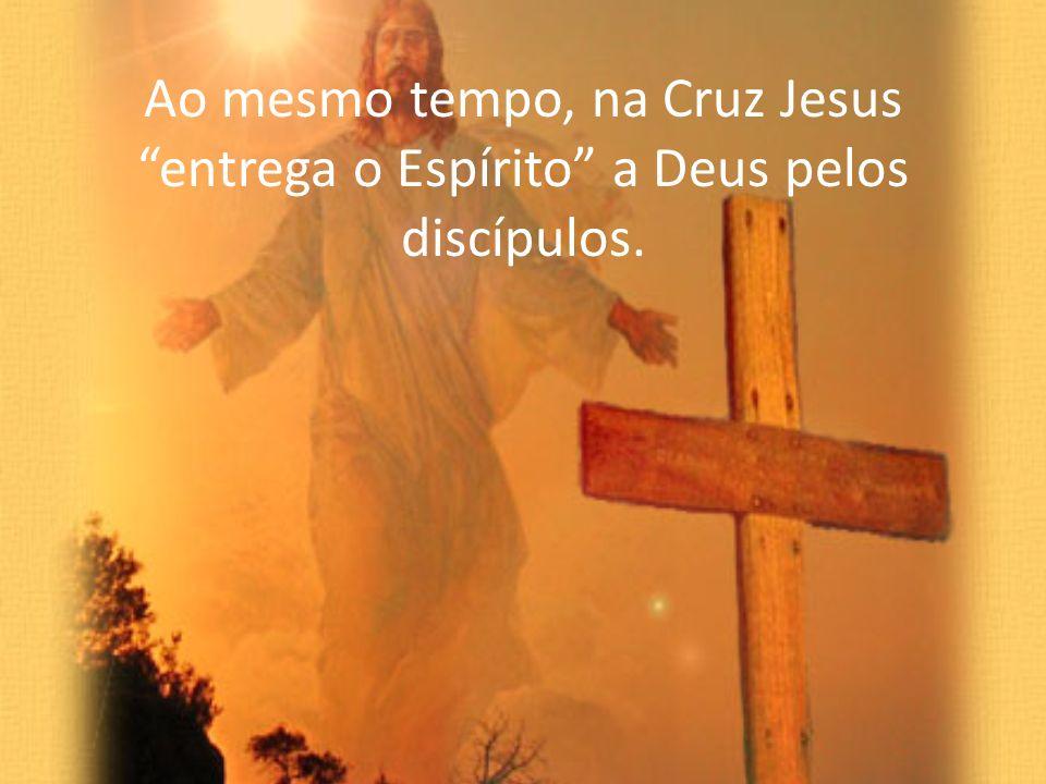 Ao mesmo tempo, na Cruz Jesus entrega o Espírito a Deus pelos discípulos.
