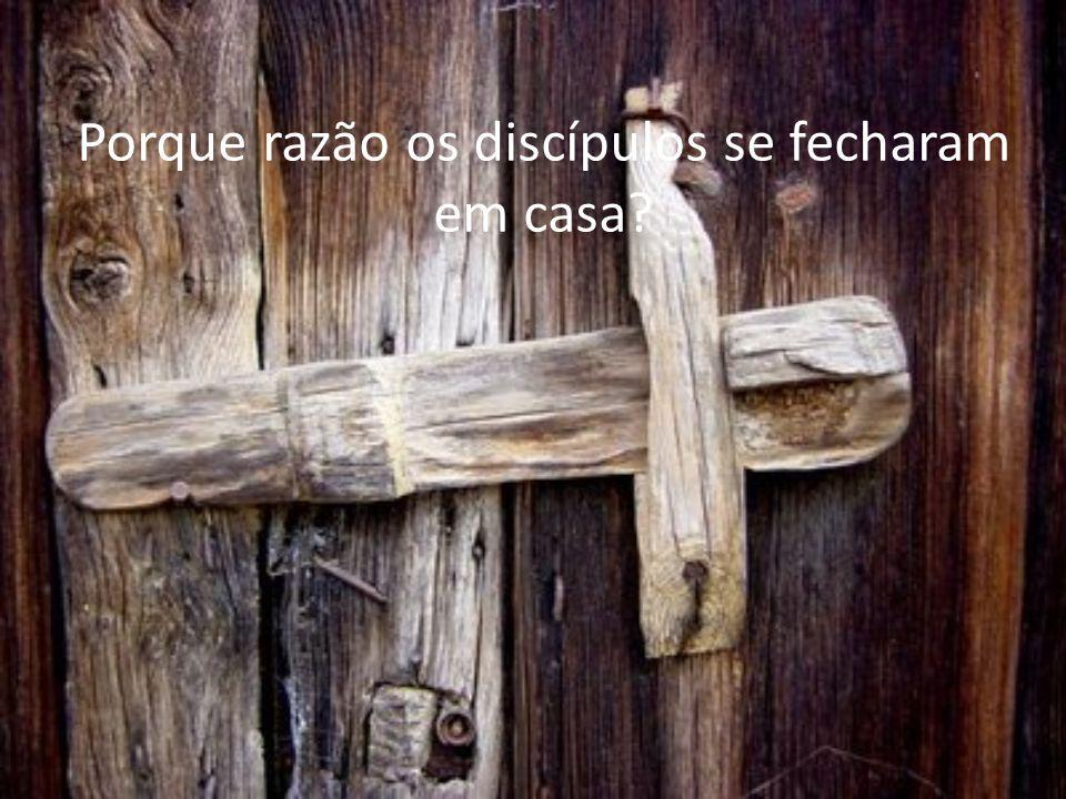 Porque razão os discípulos se fecharam em casa