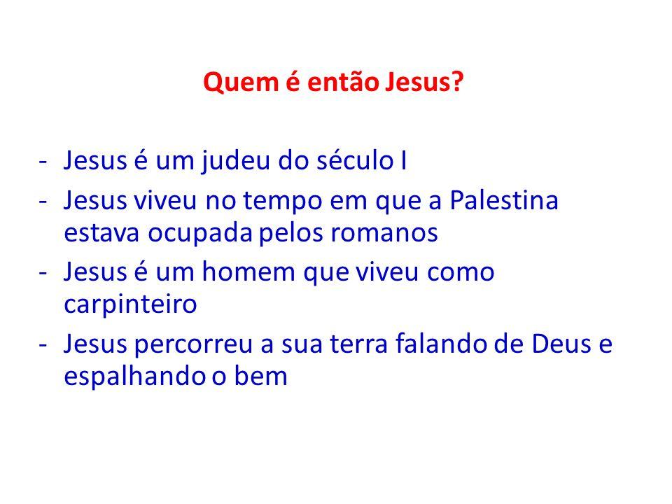 Quem é então Jesus Jesus é um judeu do século I. Jesus viveu no tempo em que a Palestina estava ocupada pelos romanos.