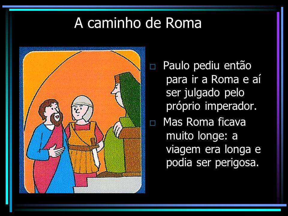 A caminho de Roma □ Paulo pediu então para ir a Roma e aí ser julgado pelo próprio imperador.