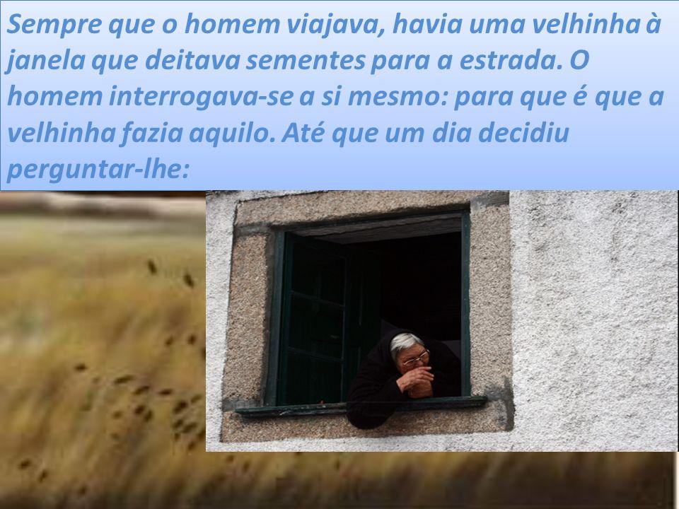 Sempre que o homem viajava, havia uma velhinha à janela que deitava sementes para a estrada.