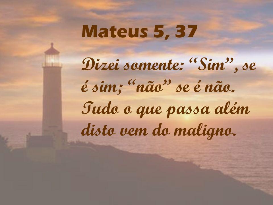 Mateus 5, 37 Dizei somente: Sim , se é sim; não se é não.