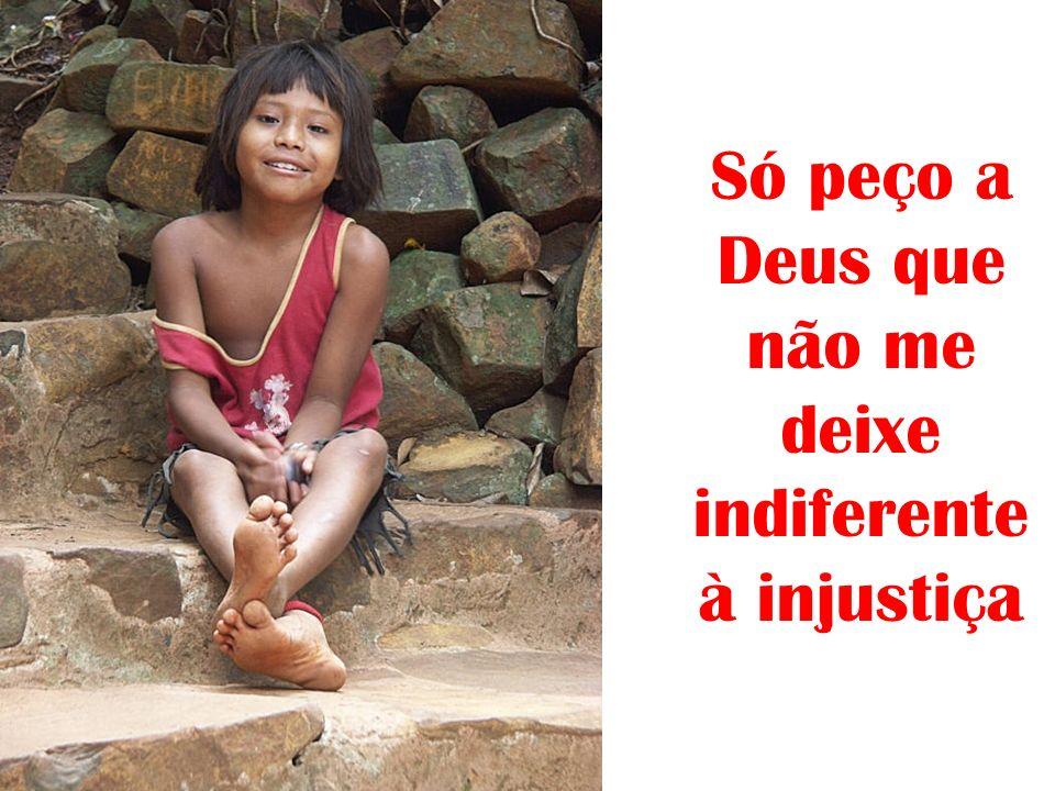 Só peço a Deus que não me deixe indiferente à injustiça