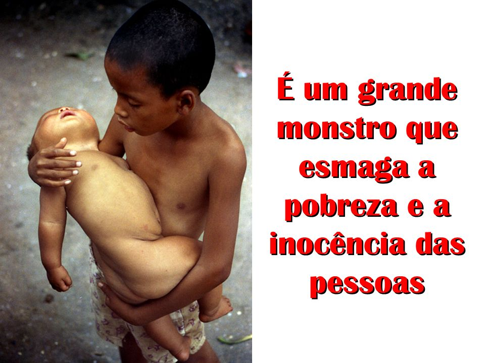 É um grande monstro que esmaga a pobreza e a inocência das pessoas