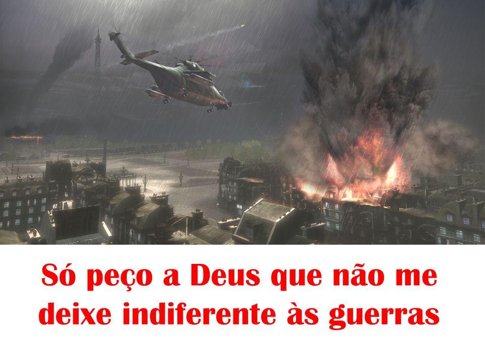 Só peço a Deus que não me deixe indiferente às guerras