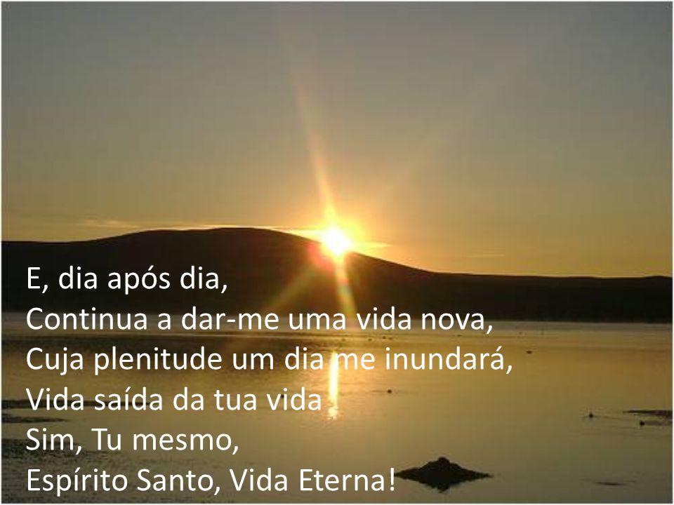 E, dia após dia, Continua a dar-me uma vida nova, Cuja plenitude um dia me inundará, Vida saída da tua vida.