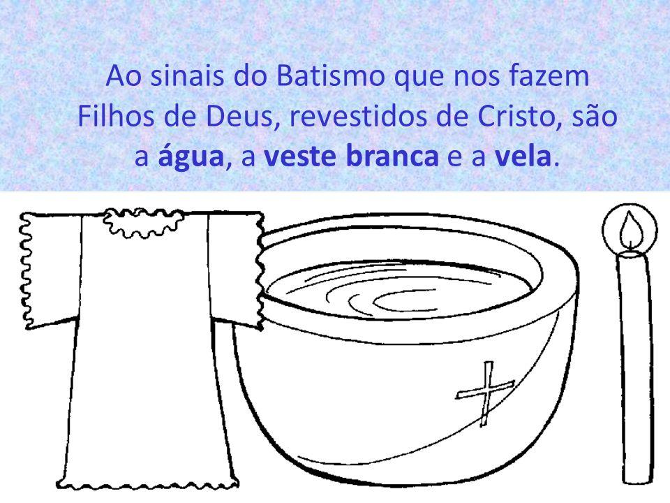 Ao sinais do Batismo que nos fazem Filhos de Deus, revestidos de Cristo, são a água, a veste branca e a vela.