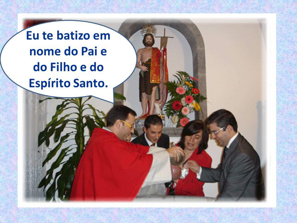 Eu te batizo em nome do Pai e do Filho e do Espírito Santo.