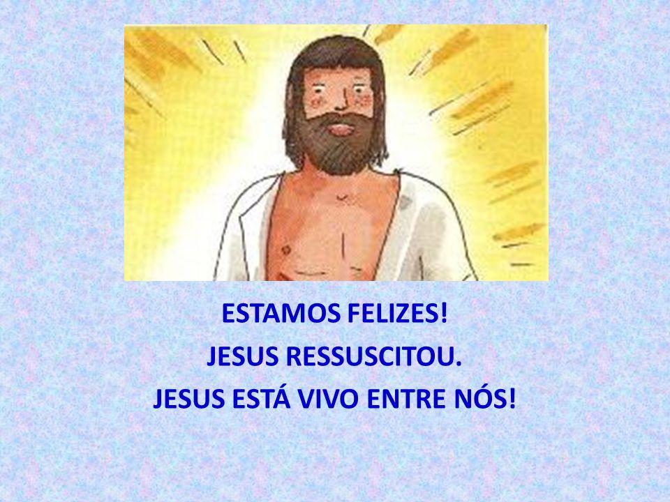 ESTAMOS FELIZES! JESUS RESSUSCITOU. JESUS ESTÁ VIVO ENTRE NÓS!
