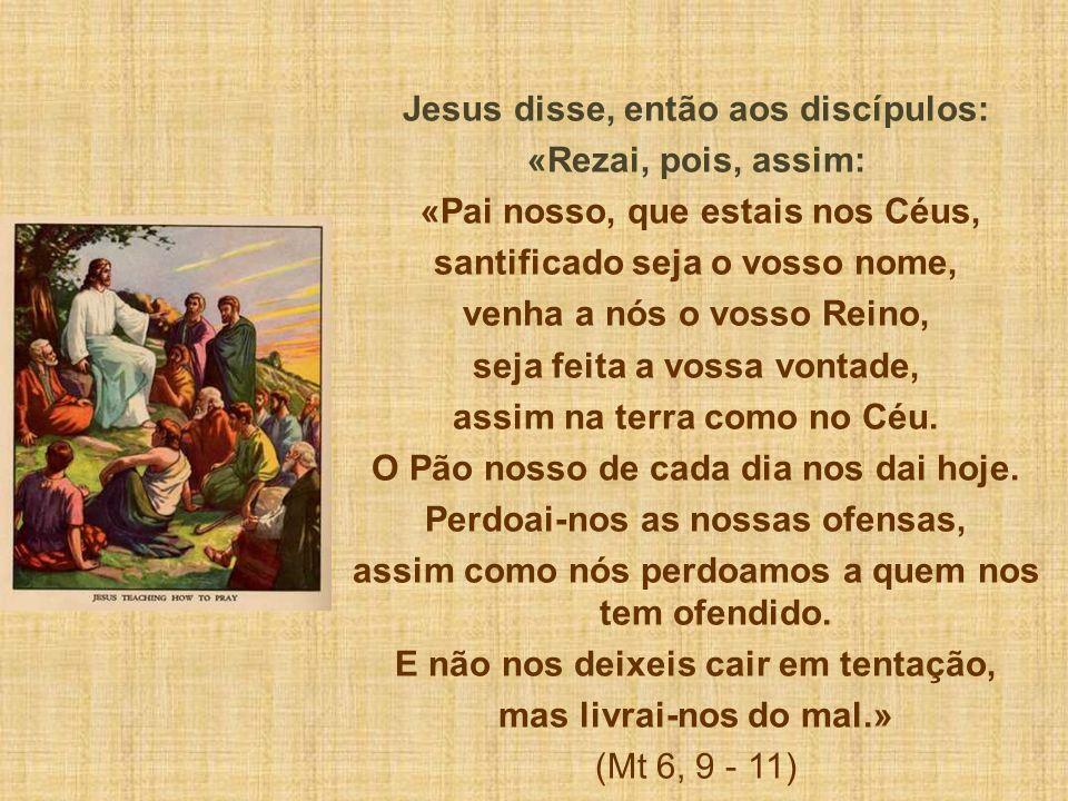 Jesus disse, então aos discípulos: «Rezai, pois, assim: «Pai nosso, que estais nos Céus, santificado seja o vosso nome, venha a nós o vosso Reino, seja feita a vossa vontade, assim na terra como no Céu.