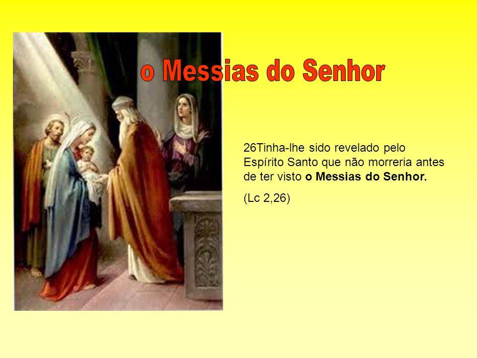 o Messias do Senhor 26Tinha-lhe sido revelado pelo Espírito Santo que não morreria antes de ter visto o Messias do Senhor.
