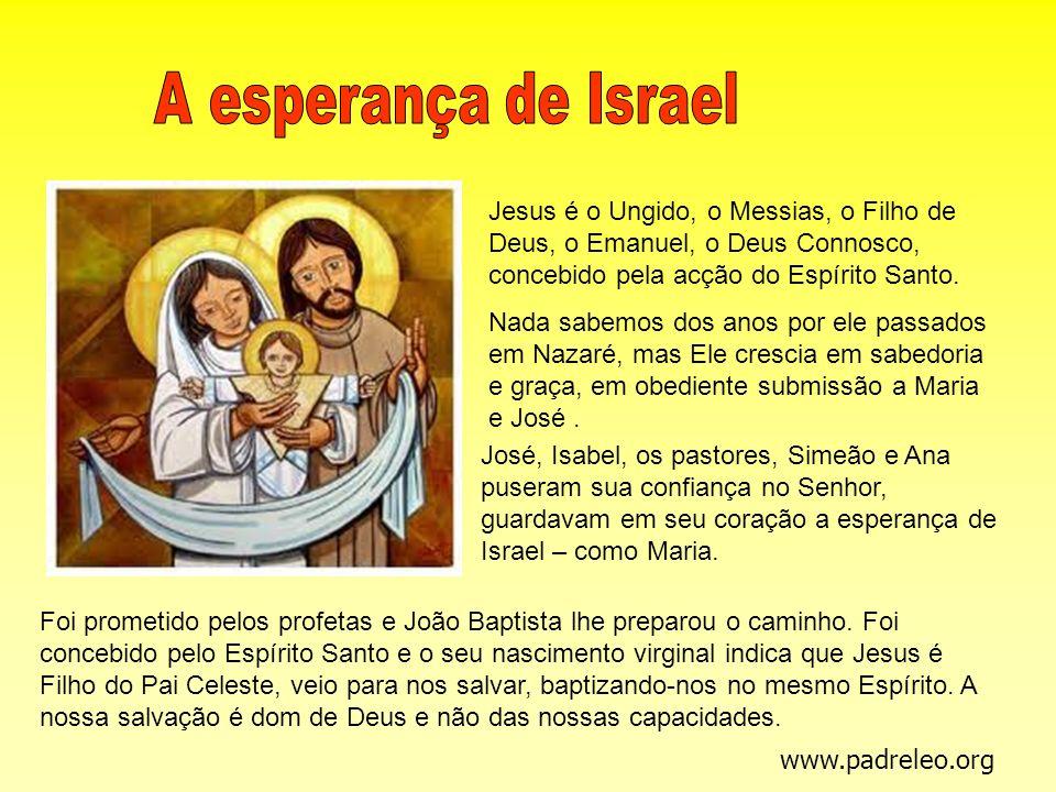 A esperança de Israel Jesus é o Ungido, o Messias, o Filho de Deus, o Emanuel, o Deus Connosco, concebido pela acção do Espírito Santo.