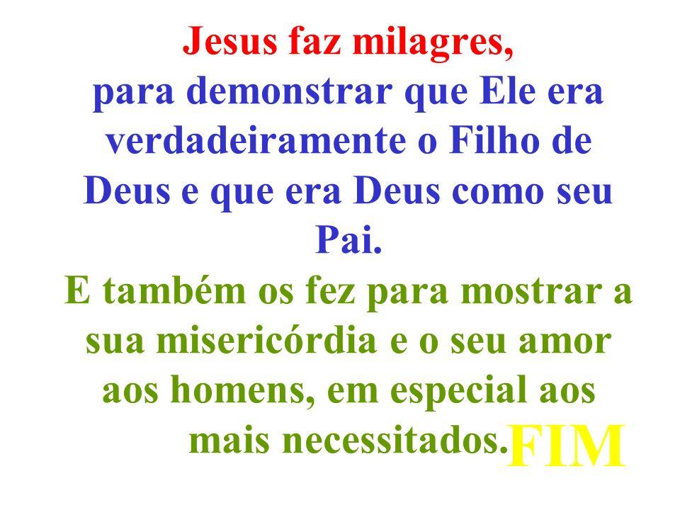 Jesus faz milagres, para demonstrar que Ele era verdadeiramente o Filho de Deus e que era Deus como seu Pai. E também os fez para mostrar a sua misericórdia e o seu amor aos homens, em especial aos mais necessitados.