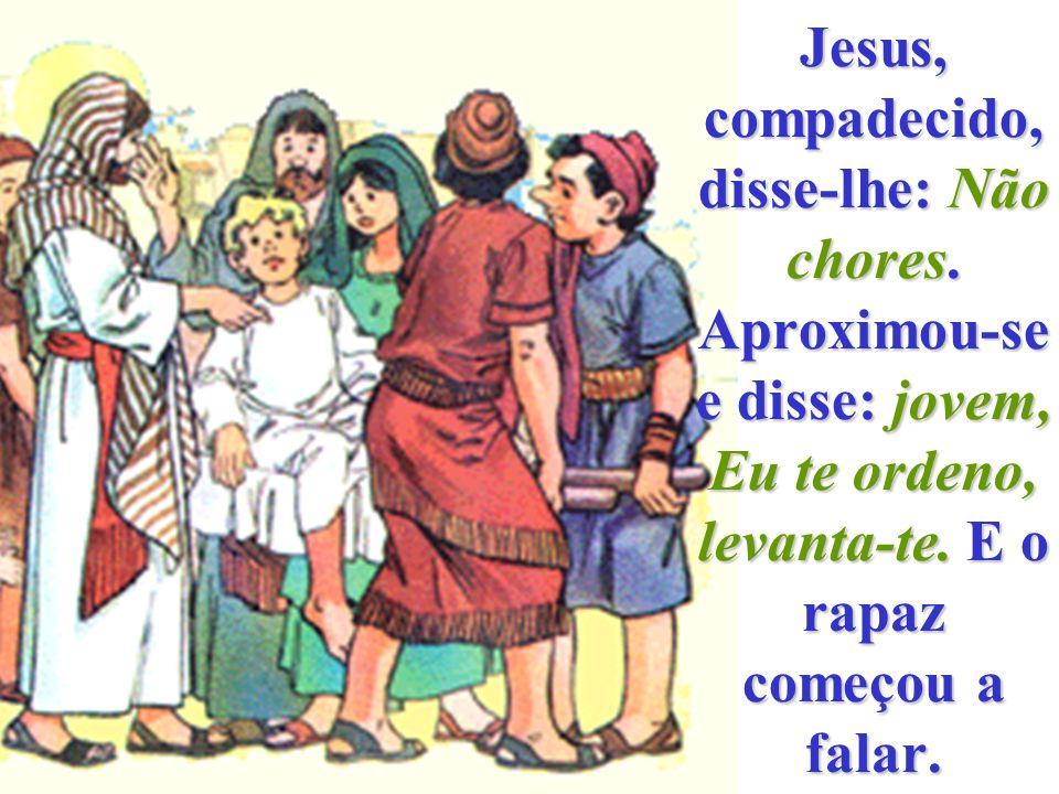 Jesus, compadecido, disse-lhe: Não chores
