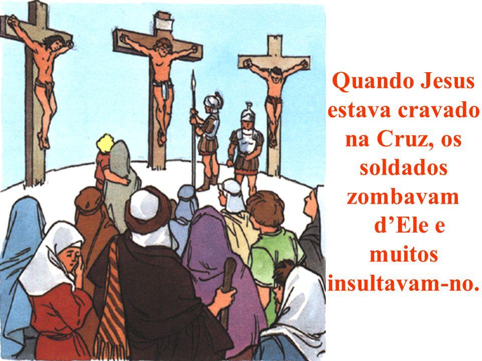 Quando Jesus estava cravado na Cruz, os soldados zombavam d'Ele e muitos insultavam-no.