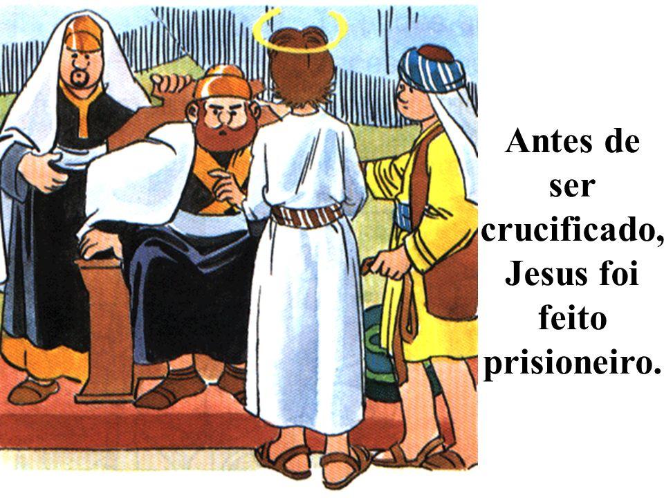 Antes de ser crucificado, Jesus foi feito prisioneiro.