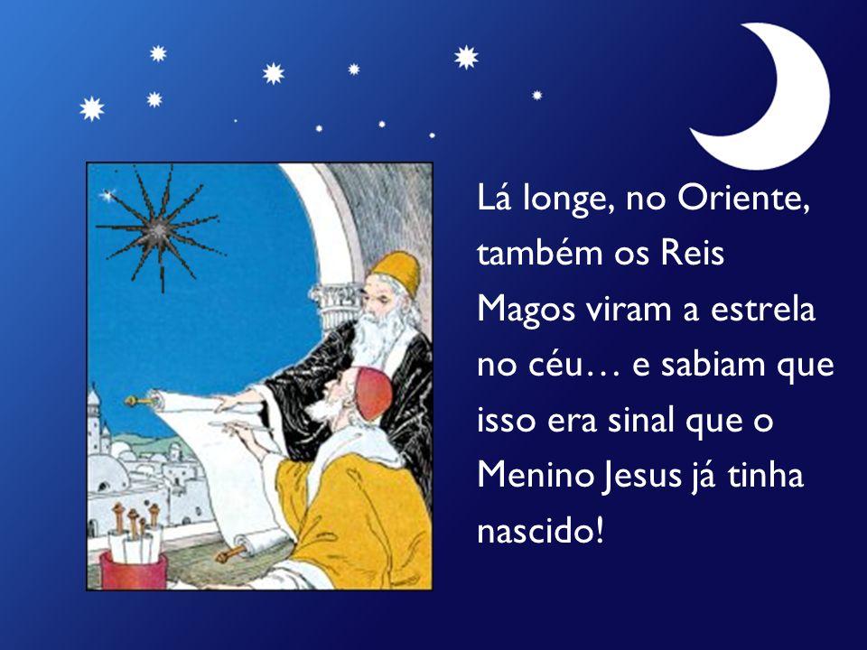 Lá longe, no Oriente, também os Reis. Magos viram a estrela. no céu… e sabiam que. isso era sinal que o.