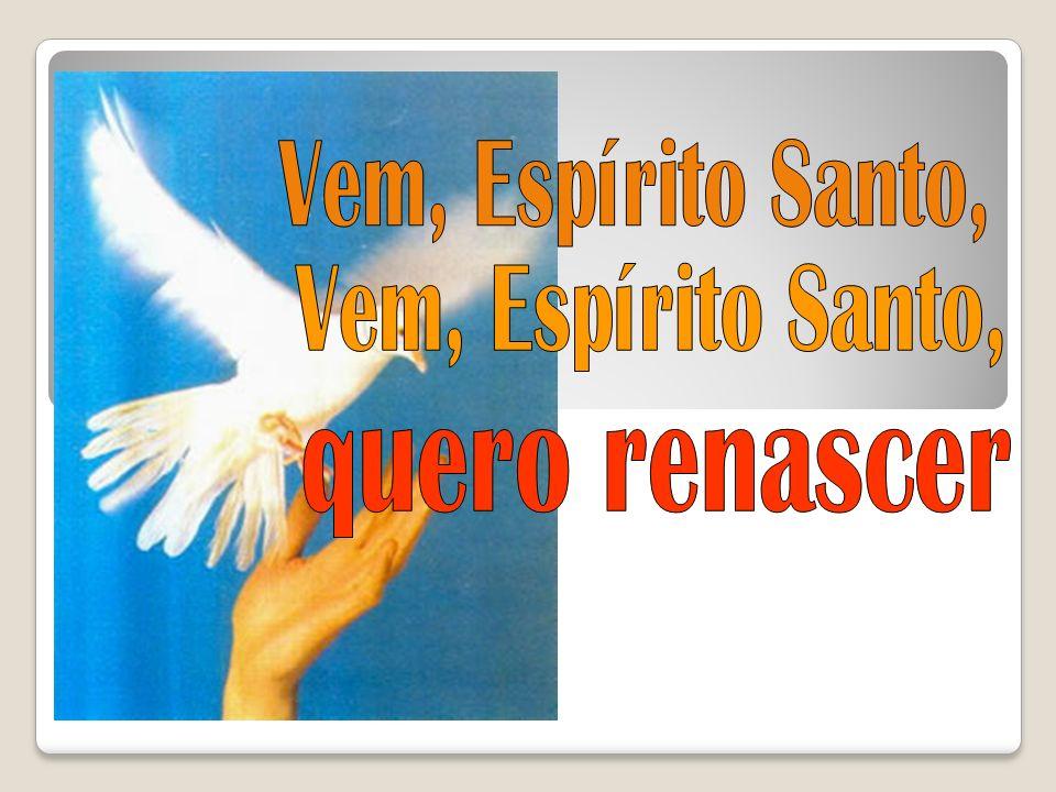 Vem, Espírito Santo, Vem, Espírito Santo, quero renascer