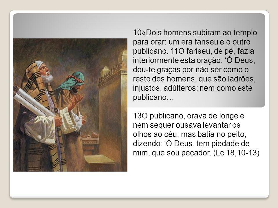 10«Dois homens subiram ao templo para orar: um era fariseu e o outro publicano. 11O fariseu, de pé, fazia interiormente esta oração: 'Ó Deus, dou-te graças por não ser como o resto dos homens, que são ladrões, injustos, adúlteros; nem como este publicano…