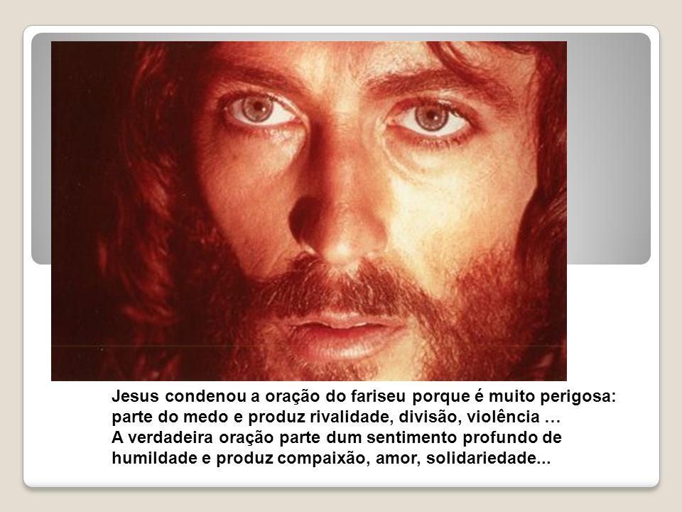 Jesus condenou a oração do fariseu porque é muito perigosa: parte do medo e produz rivalidade, divisão, violência …