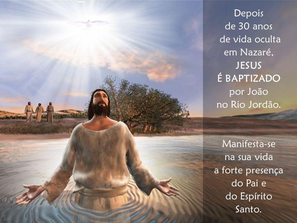Depois de 30 anos. de vida oculta. em Nazaré, JESUS. É BAPTIZADO. por João. no Rio Jordão. Manifesta-se.