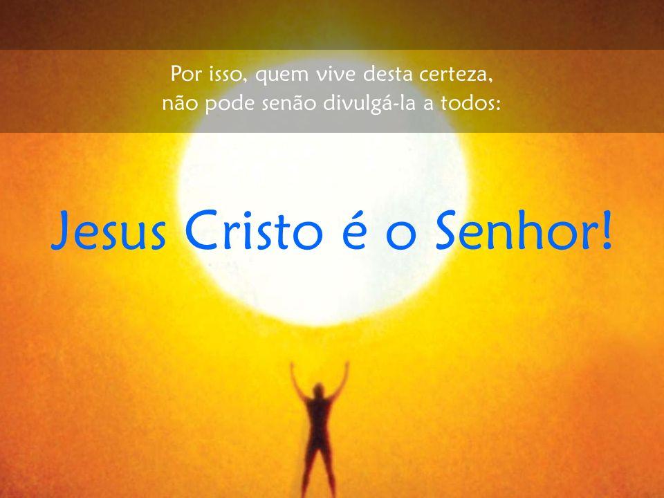 Jesus Cristo é o Senhor! Por isso, quem vive desta certeza,