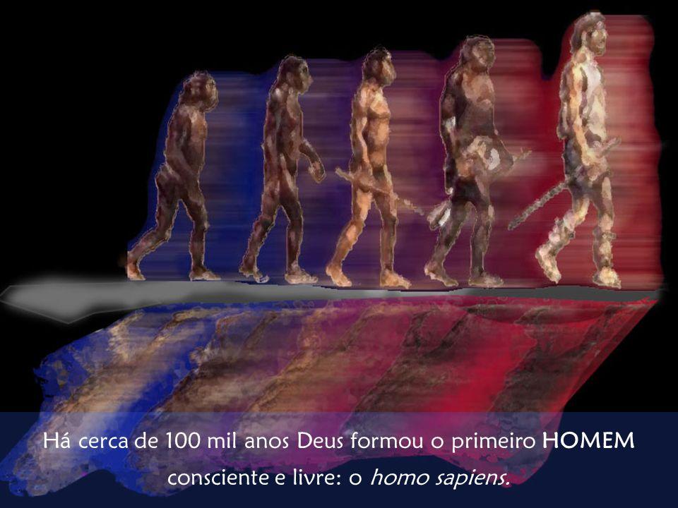 Há cerca de 100 mil anos Deus formou o primeiro HOMEM consciente e livre: o homo sapiens.