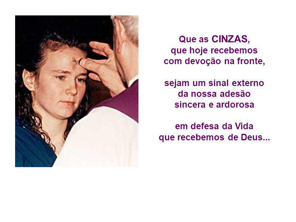 Que as CINZAS, que hoje recebemos. com devoção na fronte, sejam um sinal externo. da nossa adesão.