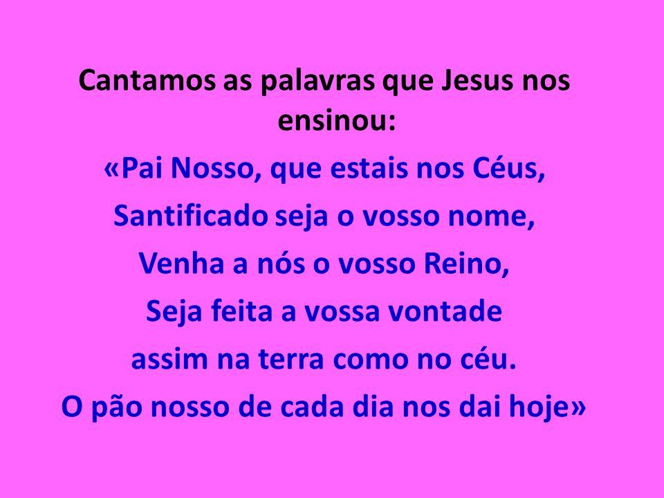 Cantamos as palavras que Jesus nos ensinou: «Pai Nosso, que estais nos Céus, Santificado seja o vosso nome, Venha a nós o vosso Reino, Seja feita a vossa vontade assim na terra como no céu.