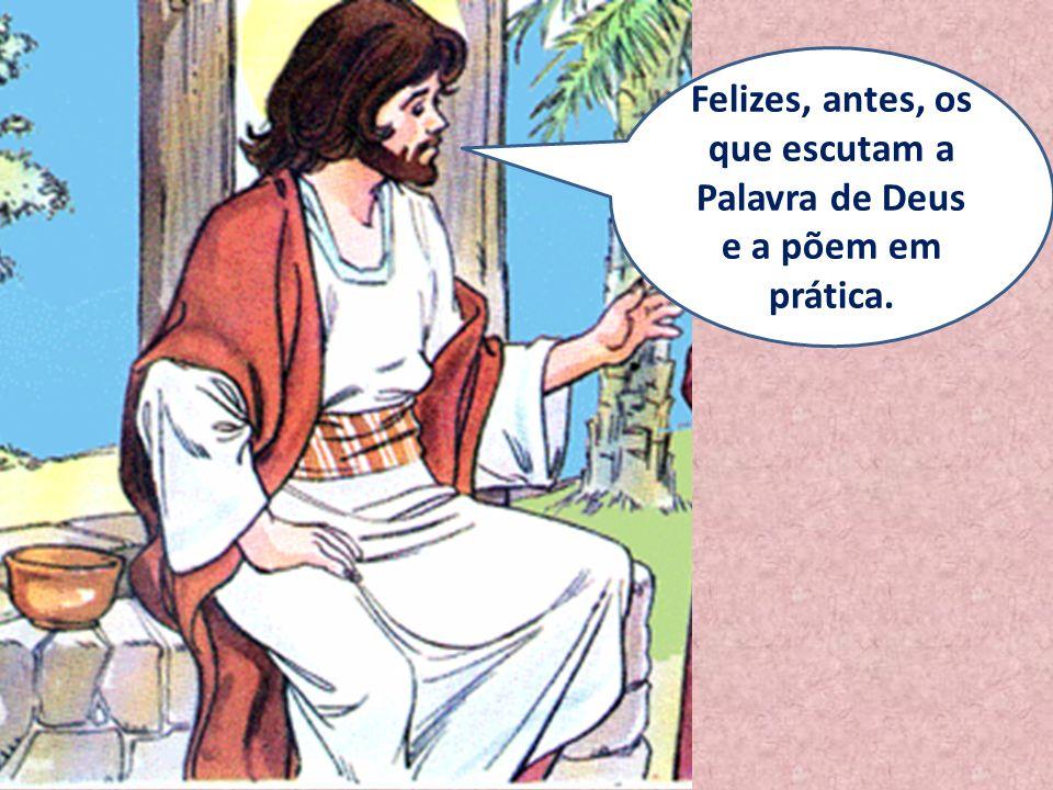 Felizes, antes, os que escutam a Palavra de Deus e a põem em prática.