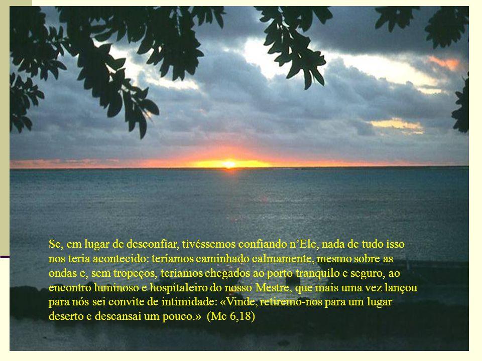 Se, em lugar de desconfiar, tivéssemos confiando n'Ele, nada de tudo isso nos teria acontecido: teríamos caminhado calmamente, mesmo sobre as ondas e, sem tropeços, teriamos chegados ao porto tranquilo e seguro, ao encontro luminoso e hospitaleiro do nosso Mestre, que mais uma vez lançou para nós sei convite de intimidade: «Vinde, retiremo-nos para um lugar deserto e descansai um pouco.» (Mc 6,18)