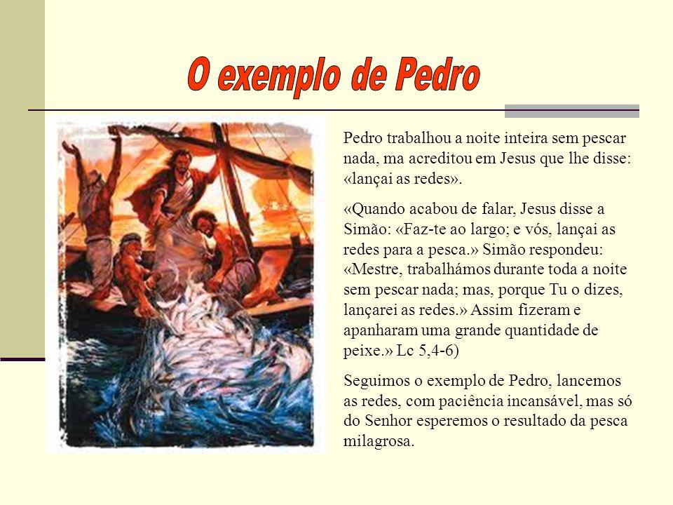 Pedro trabalhou a noite inteira sem pescar nada, ma acreditou em Jesus que lhe disse: «lançai as redes».